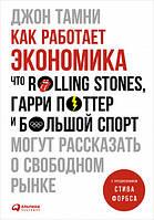 Джон Тамни Как работает экономика: Что Rolling Stones, Гарри Поттер и большой спорт могут рассказать о свободном рынке