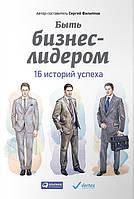 Сергей Филиппов Быть бизнес-лидером: 16 историй успеха