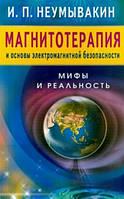 Иван Павлович Неумывакин Магнитотерапия и основы электромагнитной безопасности.Мифы и реальность