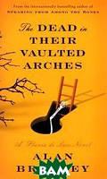 Alan Bradley The Dead in Their Vaulted Arches: A Flavia de Luce Novel