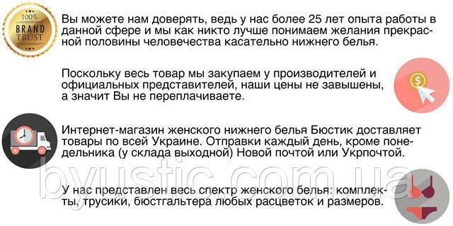 Вы можете нам доверять, ведь у нас более 25 лет опыта работы в данной сфере, и мы как никто лучше понимаем желания прекрасной половины человечества касательно нижнего белья. Поскольку весь товар мы закупаем у производителей и официальных представителей, наши цены не завышены, а значит Вы не переплачиваете. Интернет-магазин женского нижнего белья Бюстик доставляет товар по всей Украине. Отправки каждый день Новой почтой и Укрпочтой. У нас представлен весь спектр женского белья: комплекты, трусики, бюстгальтера любых расцветок и размеров.