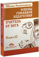 Основы гуманной педагогики. Книга 12. Учитель от Бога