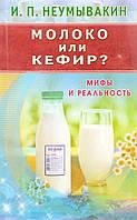 Иван Павлович Неумывакин Молоко или кефир? Мифы и реальность