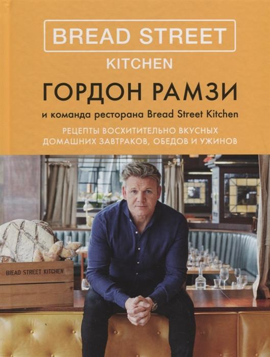 """Гордон Рамзи """"Bread Street Kitchen. Рецепты восхитительно вкусных домашних завтраков, обедов и ужинов"""""""