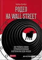 Родео на Wall Street: Как трейдеры-ковбои устроили крупнейший в истории крах хедж-фондов.  Барбара Дрейфус.
