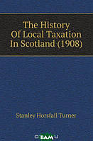 Stanley Horsfall Turner The History Of Local Taxation In Scotland (1908)