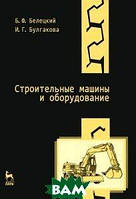 Б. Ф. Белецкий, И. Г.  Булгакова Строительные машины и оборудование