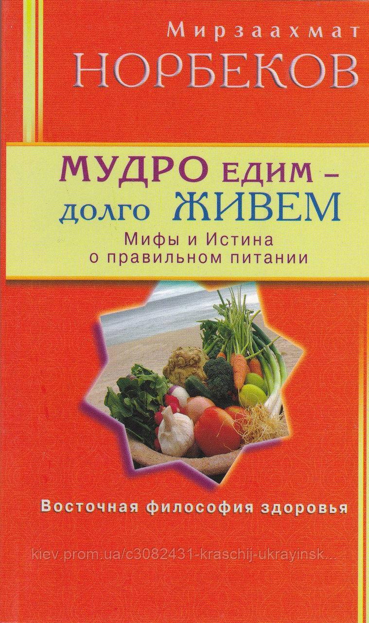 Мирзаахмат Норбеков Мудро їмо - довго живемо. Міфи і правда про правильне харчування.