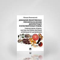 Домашние лекарственные препараты на основе дикорастущих и культивируемых грибов. М. В. Вишневский