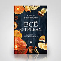 Все о грибах. Популярная энциклопедия. М. В. Вишневский