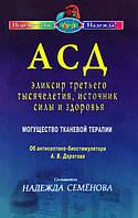 АСД — эликсир третьего тысячелетия, источник силы здоровья. Составитель Н. А, Семёнова