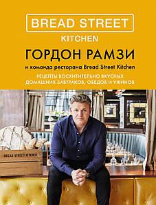 Bread Street Kitchen. Рецепти чудово смачних домашніх сніданків, обідів і вечерь. Гордон Рамзі.