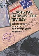 """Хоть раз напишу тебе правду"""". Письма солдат вермахта из сталинградского окружения"""