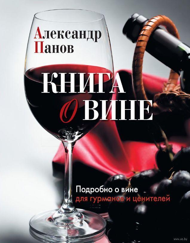 Книга о вине. Подробно о вине для гурманов и ценителей. Александр Панов