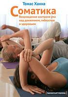 Книга Соматика: возрождение контроля ума над движением, гибкостью и здоровьем. Автор - Томас Ханна (МИФ)