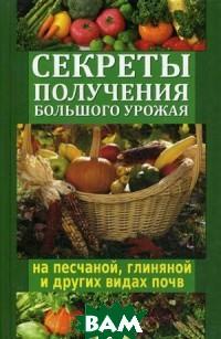 Руцкая Тамара Васильевна Секреты получения большого урожая на песчаной, глиняной и других видах почв