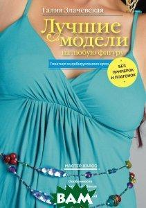 Галия Злачевская Лучшие модели на любую фигуру без примерок и подгонок. Особенности конструирования и моделирования