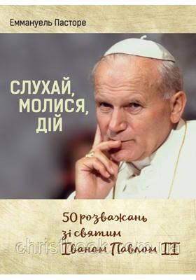 Слухай, молися, дій. 50 розважань зі святим Іваном Павлом ІІ