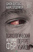 Джон Дуглас, Марк Олшейкер Психологический портрет убийцы. Методики ФБР