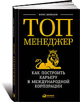 Топ-менеджер: Как построить карьеру в международной корпорации Щербаков Б