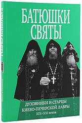 Батюшки святы. Духовники и старцы Киево-Печерской Лавры 19-21 веков