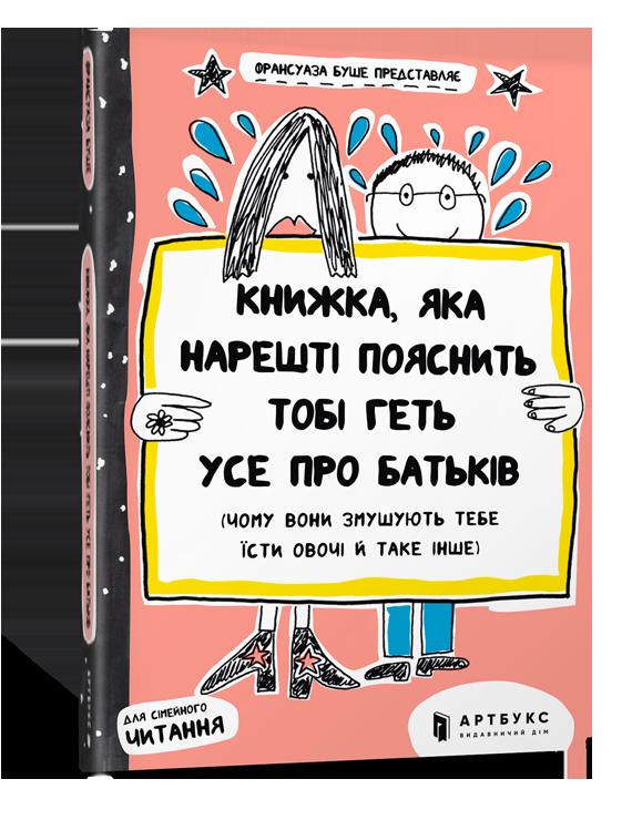 Книжка, яка нарешті пояснить тобі геть усе про батьків (чому вони змушують тебе їсти овочі й таке інше).