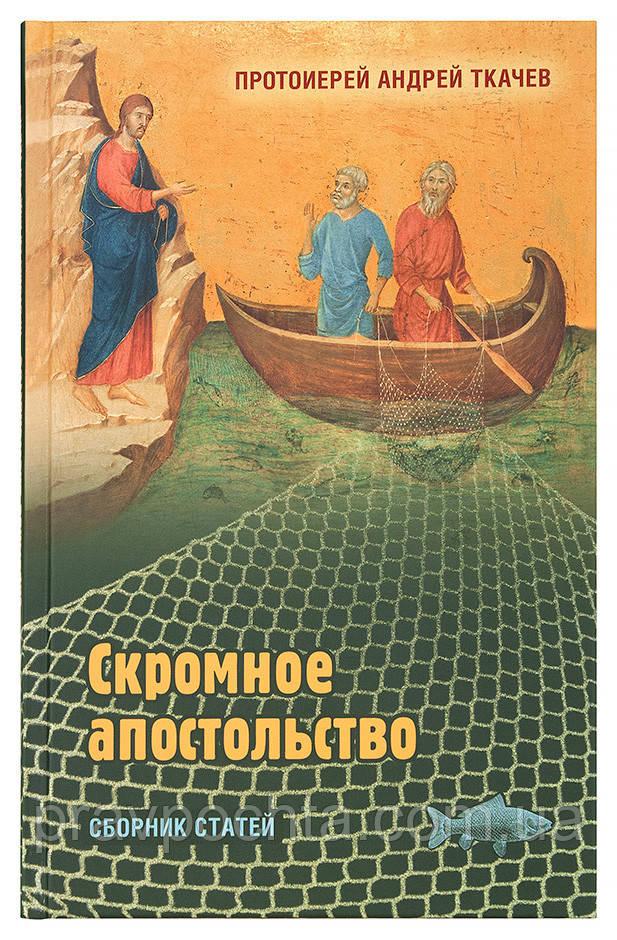 Скромное апостольство: сборник статей. Протоиерей Андрей Ткачев