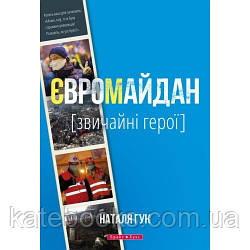 Євромайдан. Звичайні герої. Автор Наталя Гук.