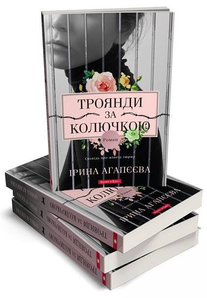Троянди за колючкою. Сповідь про жіночу тюрму. Автор Ірина Агапєєва