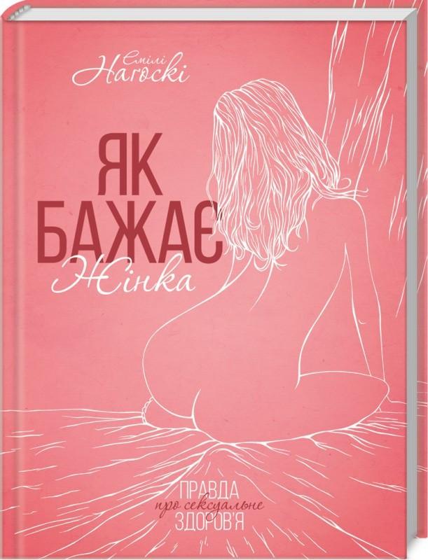 Як бажає жінка. Правда про сексуальне здоров'я. Автор Емілі Наґоскі