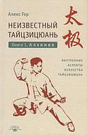 Неизвестный тайцзицюань. Книга 1. Алхимия. Внутренние аспекты искусства тайцзицюань. Гор А.