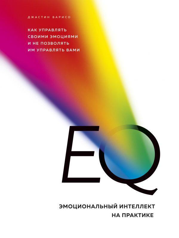 EQ. Эмоциональный интеллект на практике. Как управлять своими эмоциями и не позволять им управлять вами.