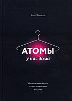 Атомы у нас дома. Удивительная наука за повседневными вещами - Крис Вудфорд (978-5-00100-662-6)