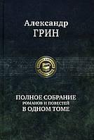 Александр Грин. Полное собрание романов и повестей в одном томе - Александр Грин (978-5-9922-2555-6)