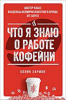 Что я знаю о работе кофейни - Колин Хармон (978-5-389-14828-4)