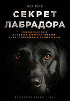 Книга Секрет лабрадора. Невероятный путь от собаки северных рыбаков к самой популярной породе в мире. Бен Фогл