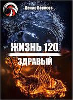 Жизнь 120 Денис Борисов Здравый. Продление жизни до 120-ти лет
