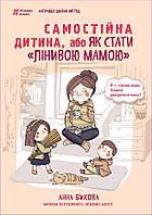 """Книга Самостійна дитина, або як стати """"лінивою мамою"""". Автор - Анна Бикова (Форс)"""