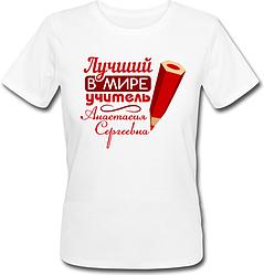 """Женская футболка Лучший в мире учитель """"Анастасия Сергеевна"""" (имя можно менять) (50% или 100% предоплата)"""