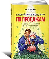 Главный навык менеджера по продажам: Как быть убедительным в любой ситуации Кусакин И