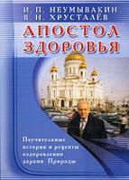 Иван Павлович Неумывакин Апостол здоровья.Поучительные истории и рецепты оздоровления дарами Природы