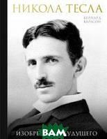 Карлсон Бернард Никола Тесла. Изобретатель будущего