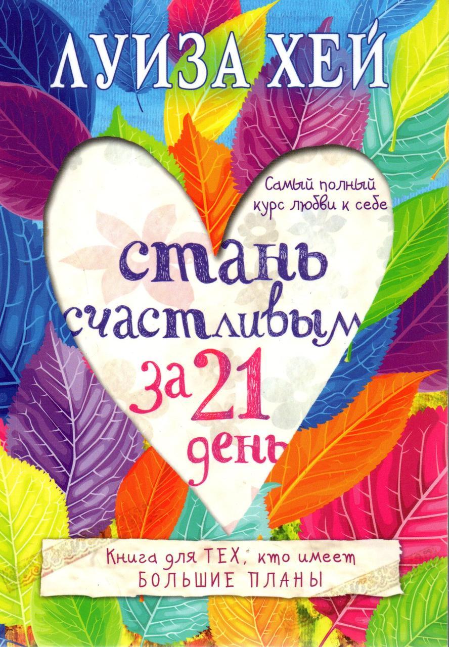 Стань счастливым за 21 день. Книга для тех, кто имеет большие планы. Луиза Хей