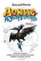 Денис-изобретатель. Книга для развития изобретательских способностей детей (ТРИЗ), Иванов Г.И.