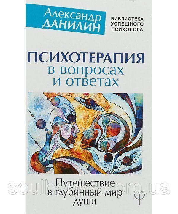 Психотерапия в вопросах и ответах. Путешествие в глубинный мир души. Александр Данилин