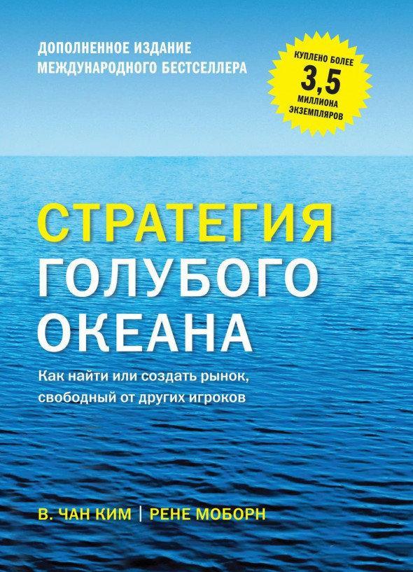В. Чан Ким, Рене Моборн. Стратегия голубого океана. Как найти или создать рынок, свободный от других игроков.