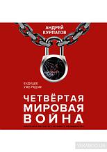 Андрей Курпатов. Четвертая мировая война. Будущее уже рядом