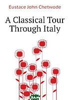 Eustace John Chetwode A Classical Tour Through Italy