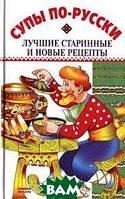 Светлана Спивак Супы по-русски. Лучшие старинные и новые рецепты