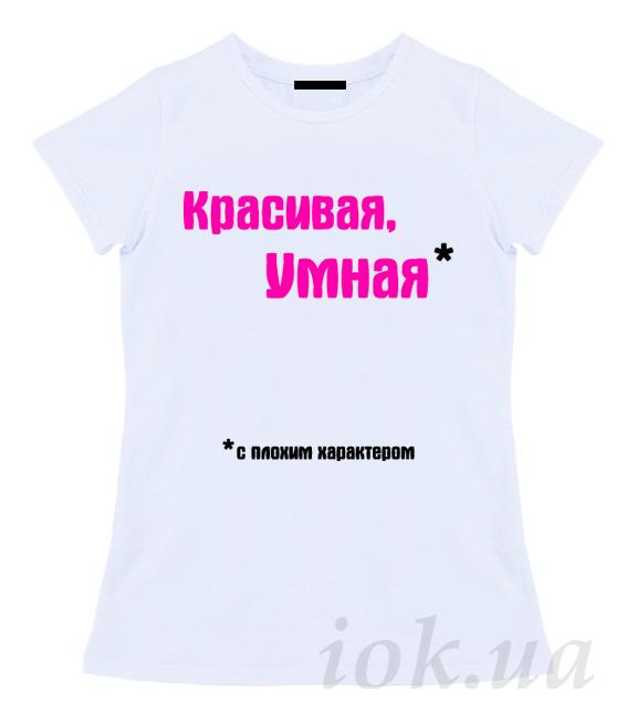 Футболка с надписью  для девушек КРАСИВАЯ, УМНАЯ С ПЛОХИМ ХАРАКТЕРОМ
